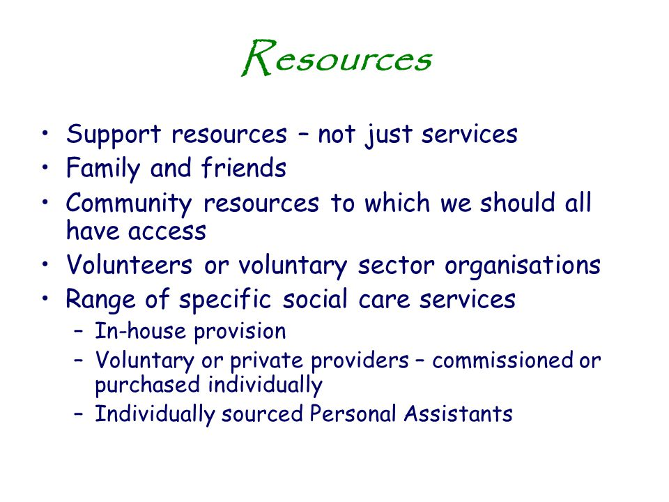 Resources Support resources – not just services Family and friends