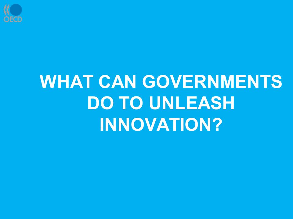 WHAT CAN GOVERNMENTS DO TO UNLEASH INNOVATION