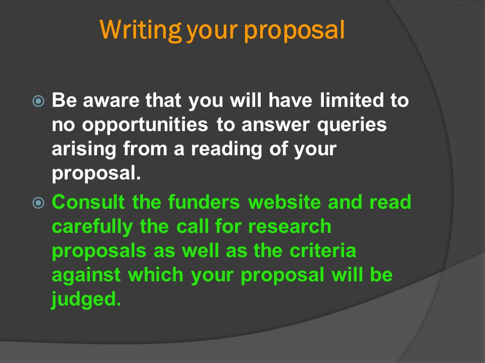 Writing your proposal Be aware that you will have limited to no opportunities to answer queries arising from a reading of your proposal.