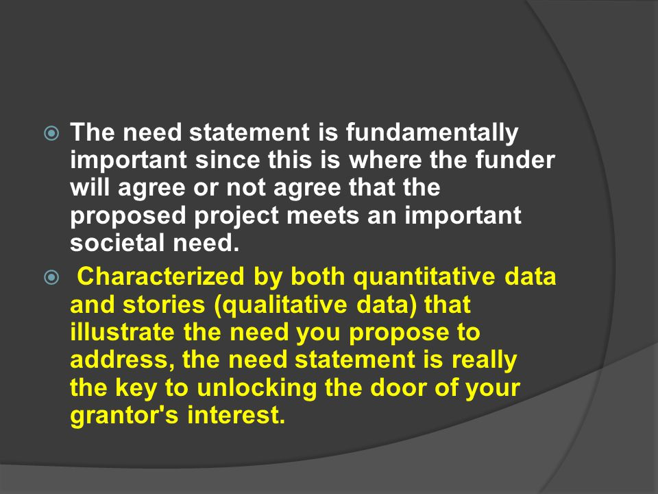 The need statement is fundamentally important since this is where the funder will agree or not agree that the proposed project meets an important societal need.