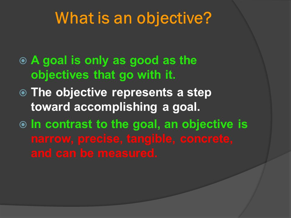 What is an objective A goal is only as good as the objectives that go with it. The objective represents a step toward accomplishing a goal.