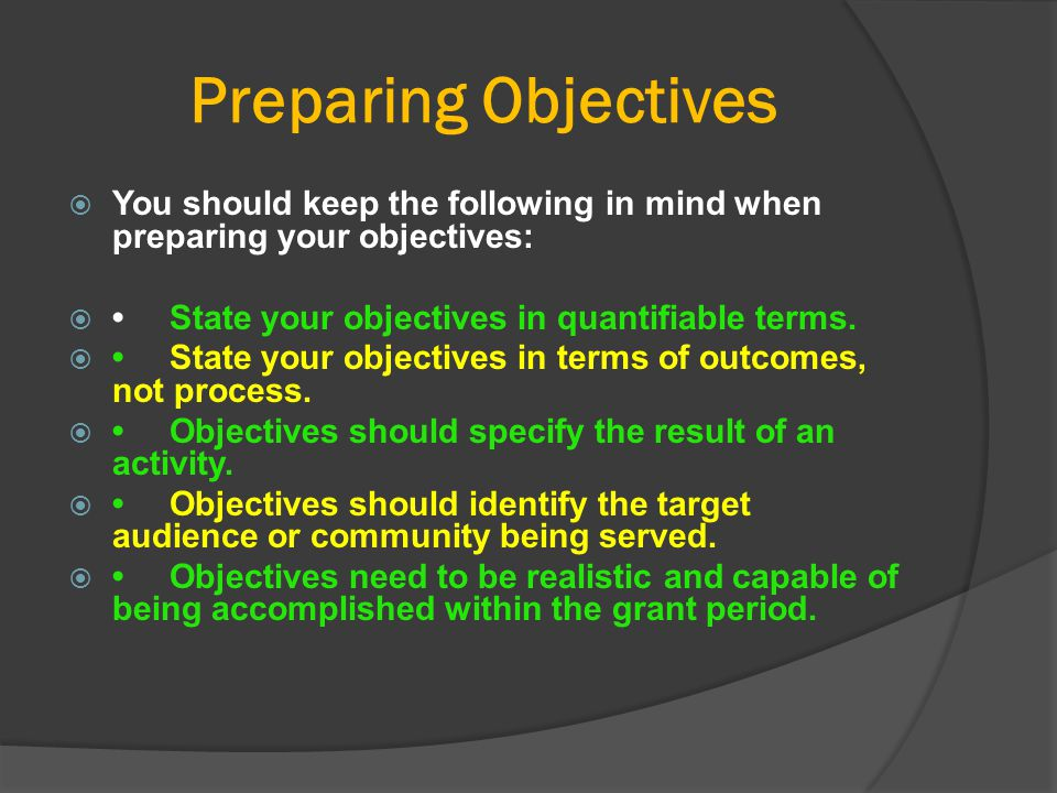 Preparing Objectives You should keep the following in mind when preparing your objectives: • State your objectives in quantifiable terms.
