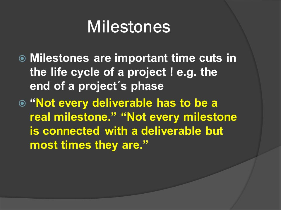 Milestones Milestones are important time cuts in the life cycle of a project ! e.g. the end of a project´s phase.