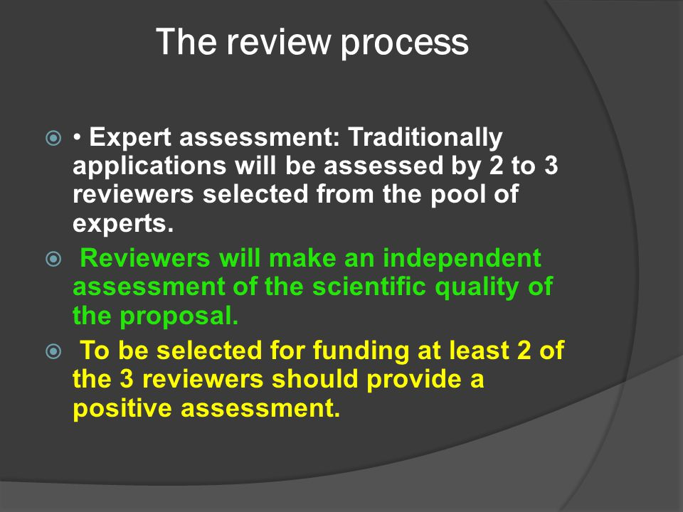 The review process • Expert assessment: Traditionally applications will be assessed by 2 to 3 reviewers selected from the pool of experts.