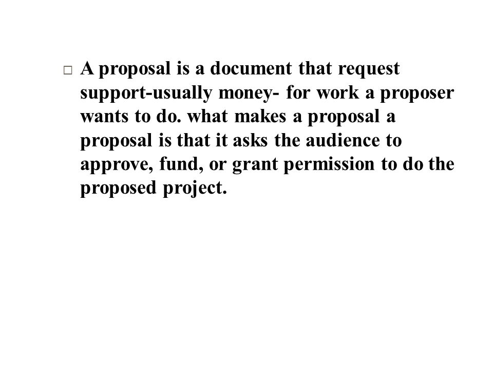 A proposal is a document that request support-usually money- for work a proposer wants to do.