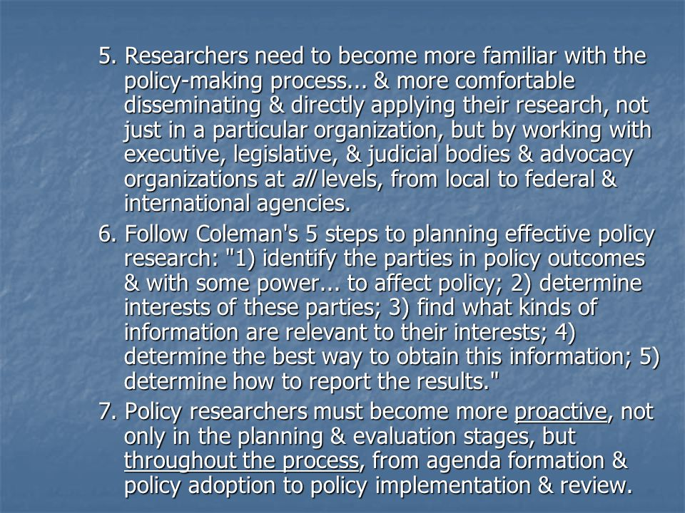 5. Researchers need to become more familiar with the policy-making process... & more comfortable disseminating & directly applying their research, not just in a particular organization, but by working with executive, legislative, & judicial bodies & advocacy organizations at all levels, from local to federal & international agencies.