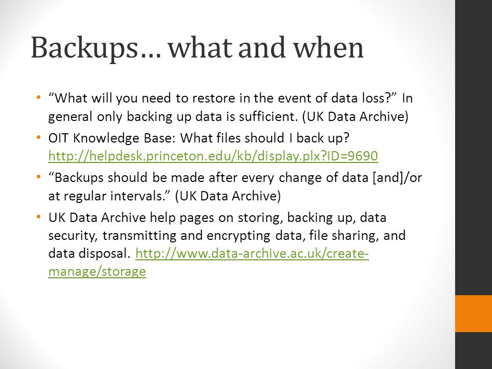 Backups… what and when What will you need to restore in the event of data loss In general only backing up data is sufficient. (UK Data Archive)
