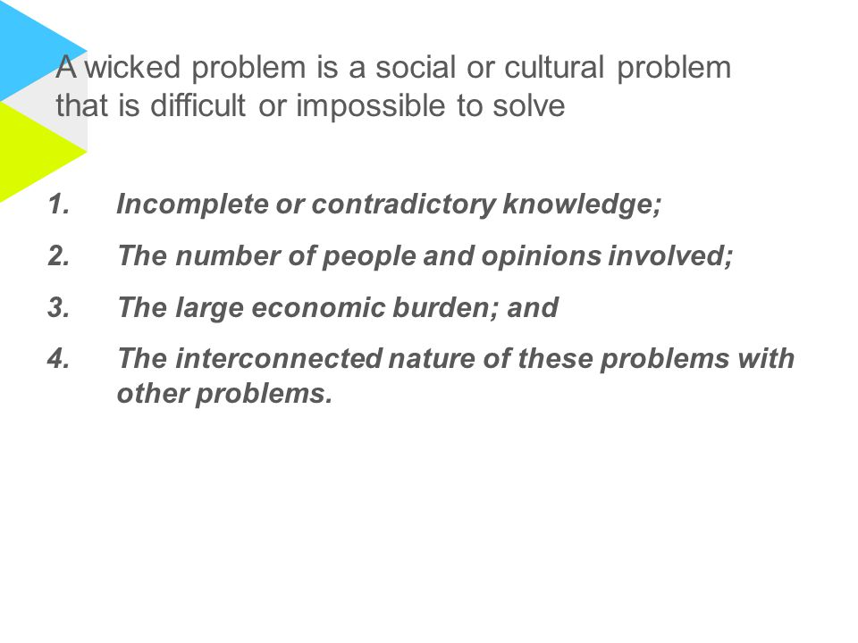 A wicked problem is a social or cultural problem that is difficult or impossible to solve