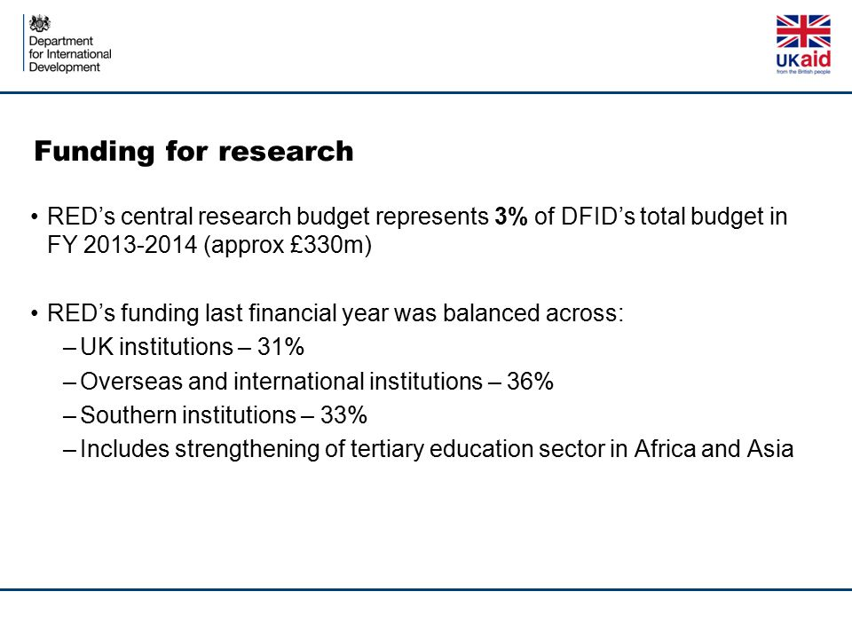 Funding for research RED's central research budget represents 3% of DFID's total budget in FY 2013-2014 (approx £330m)