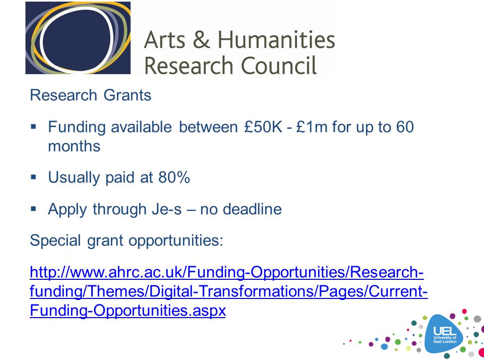 Research Grants Funding available between £50K - £1m for up to 60 months. Usually paid at 80% Apply through Je-s – no deadline.