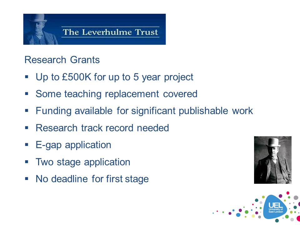 Research Grants Up to £500K for up to 5 year project. Some teaching replacement covered. Funding available for significant publishable work.