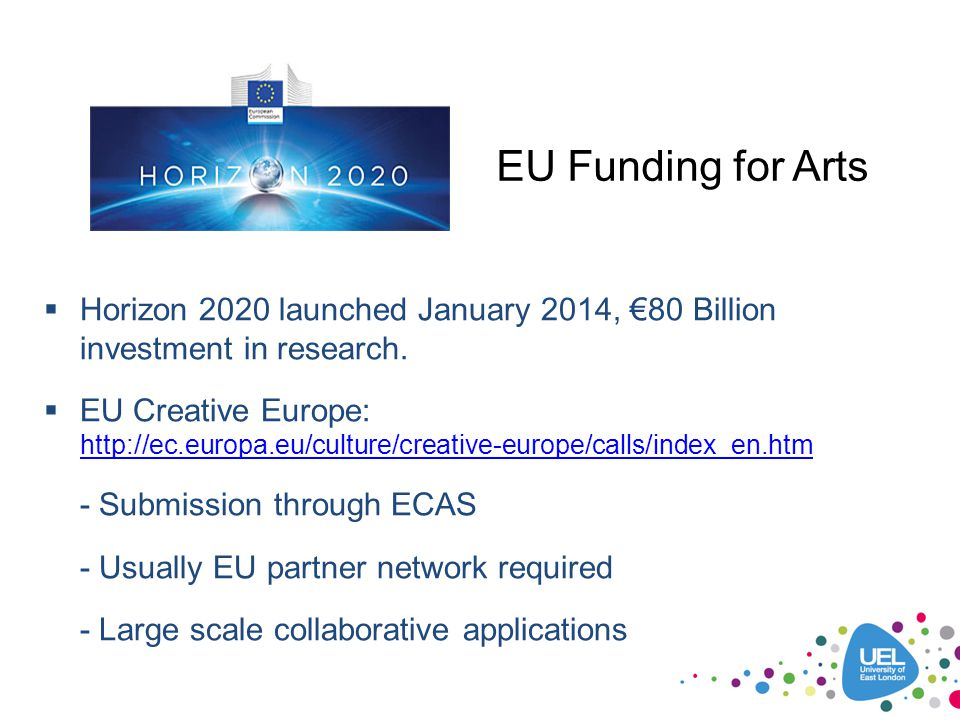 EU Funding for Arts Horizon 2020 launched January 2014, €80 Billion investment in research.