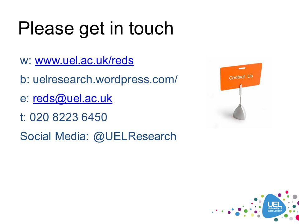 Please get in touch w: www.uel.ac.uk/reds b: uelresearch.wordpress.com/ e: reds@uel.ac.uk t: 020 8223 6450 Social Media: @UELResearch