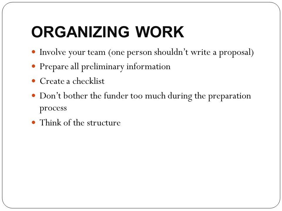 ORGANIZING WORK Involve your team (one person shouldn't write a proposal) Prepare all preliminary information.