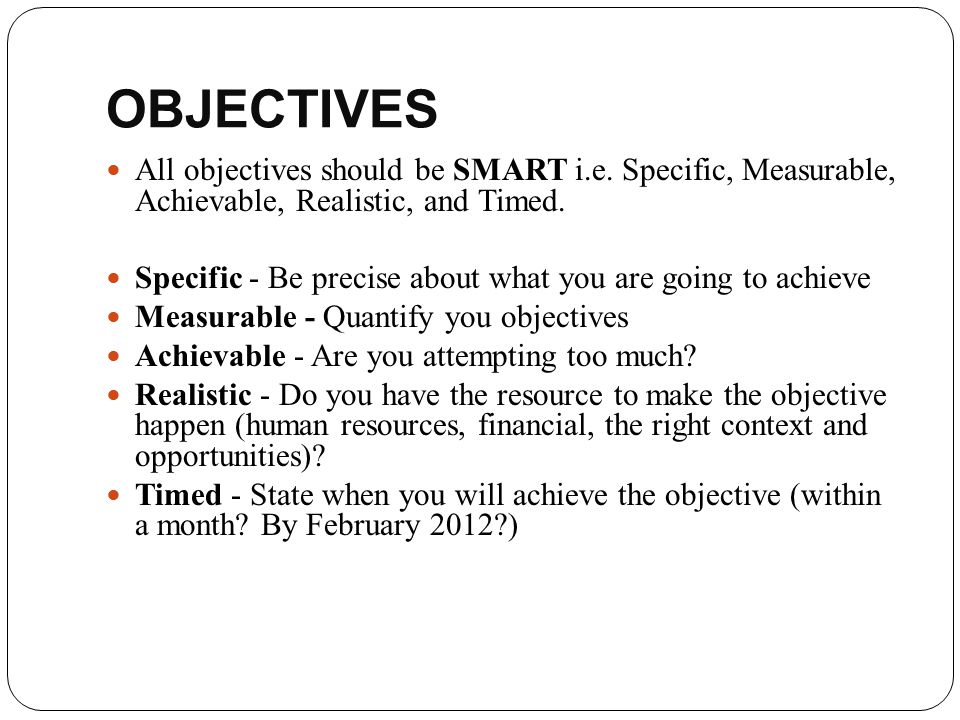OBJECTIVES All objectives should be SMART i.e. Specific, Measurable, Achievable, Realistic, and Timed.