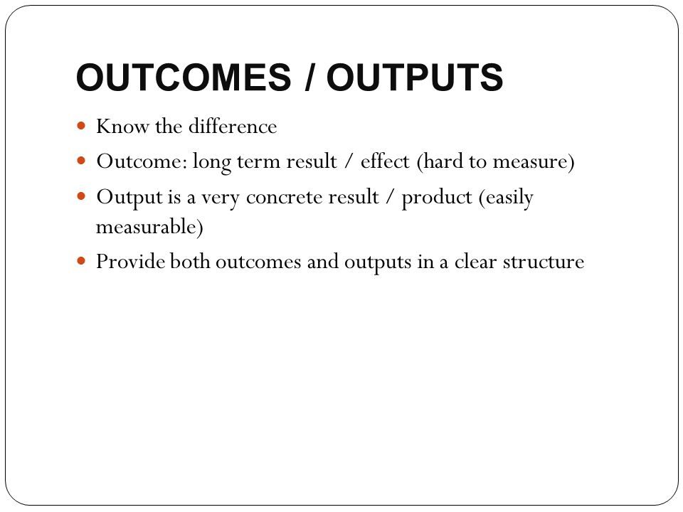 OUTCOMES / OUTPUTS Know the difference