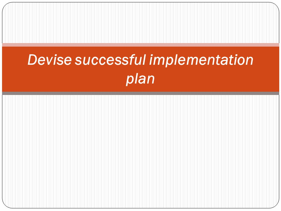 Devise successful implementation plan