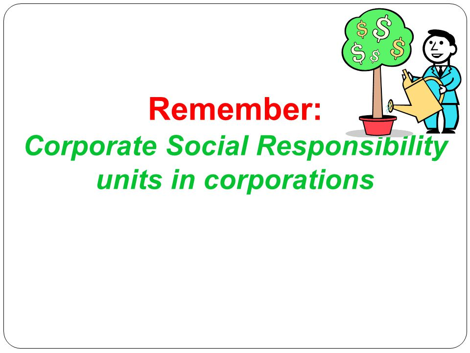 Remember: Corporate Social Responsibility units in corporations