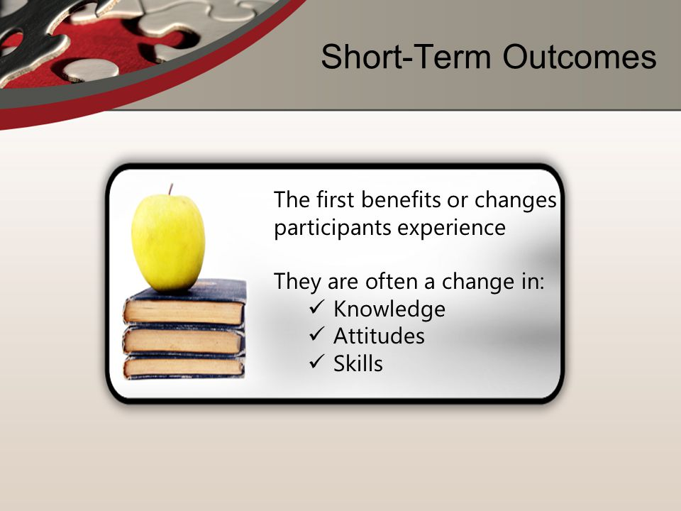 Short-Term Outcomes The first benefits or changes participants experience. They are often a change in: