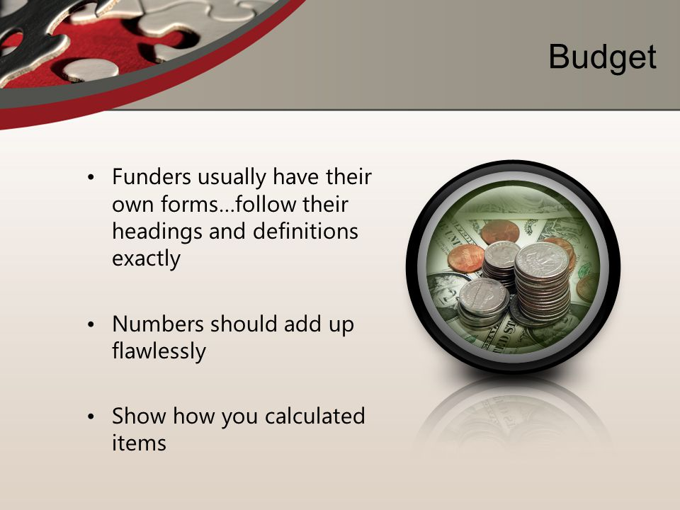 Budget Funders usually have their own forms…follow their headings and definitions exactly. Numbers should add up flawlessly.