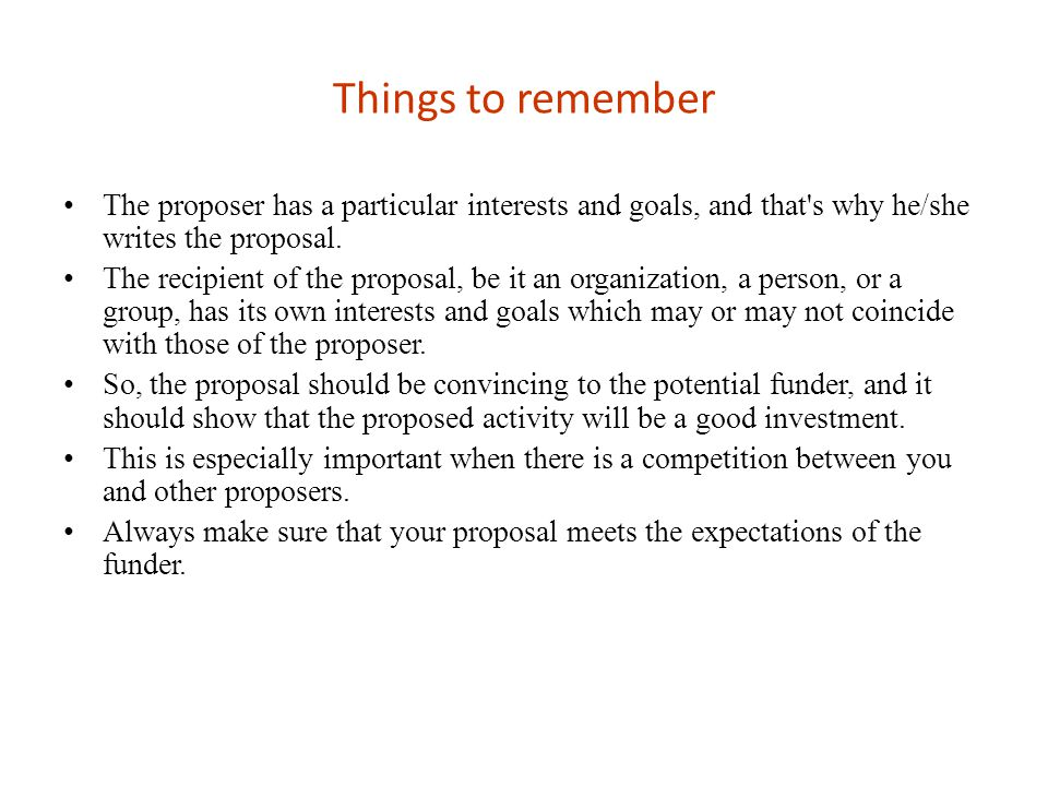 Things to remember The proposer has a particular interests and goals, and that s why he/she writes the proposal.