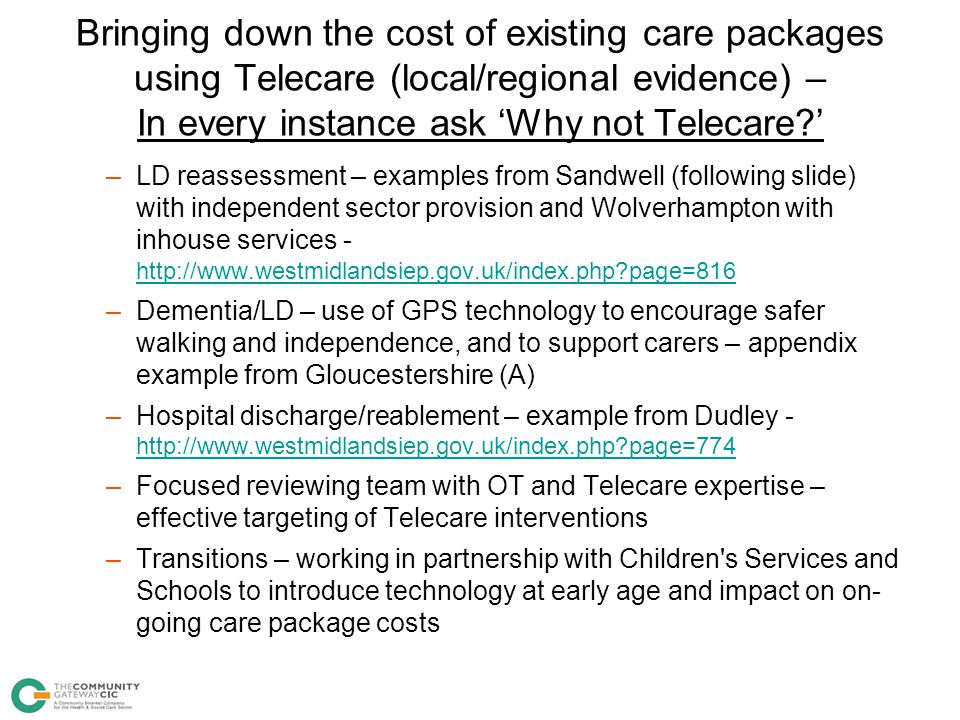 Bringing down the cost of existing care packages using Telecare (local/regional evidence) – In every instance ask 'Why not Telecare '