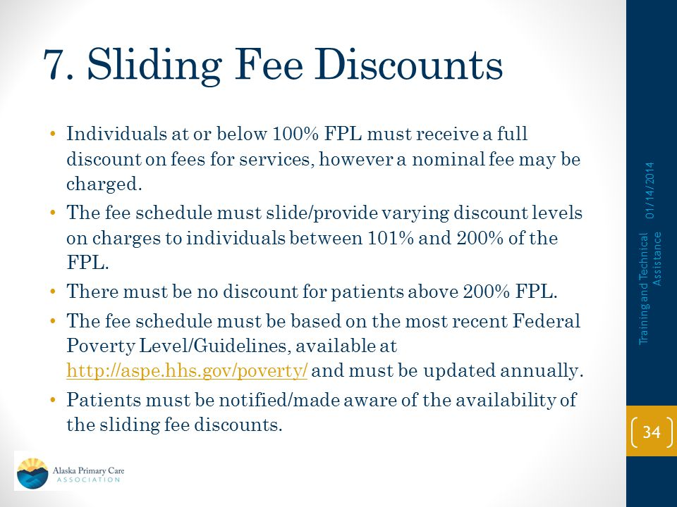 7. Sliding Fee Discounts Individuals at or below 100% FPL must receive a full discount on fees for services, however a nominal fee may be charged.