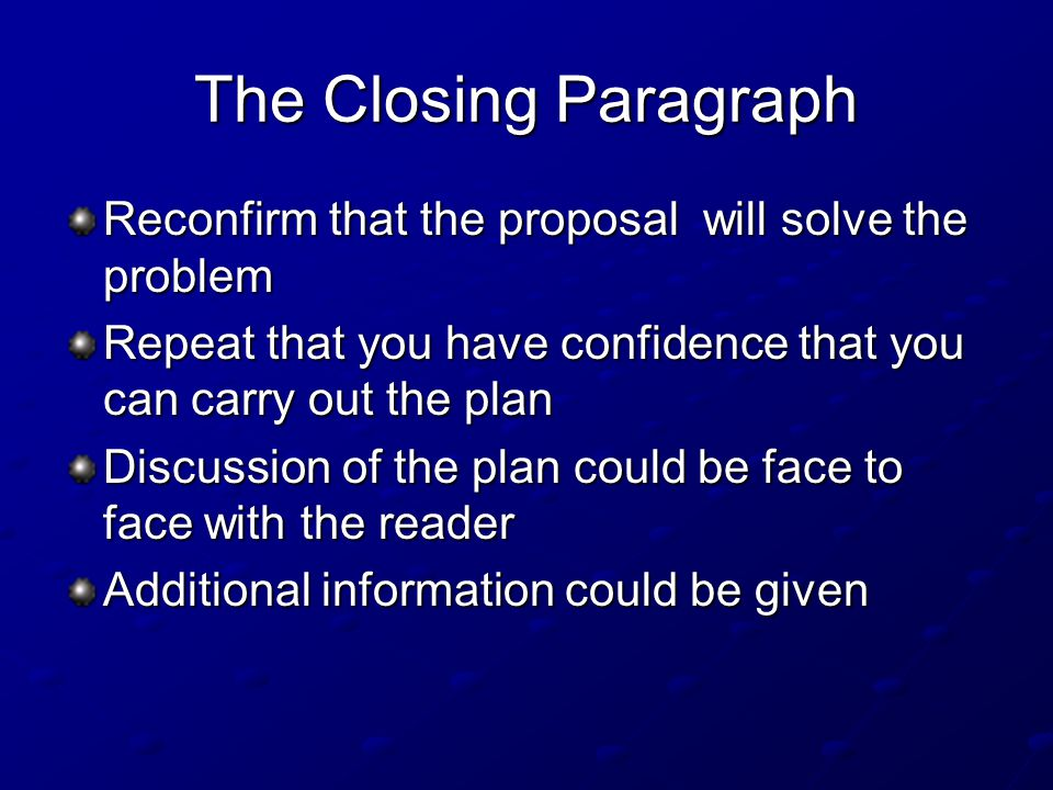 The Closing Paragraph Reconfirm that the proposal will solve the problem. Repeat that you have confidence that you can carry out the plan.