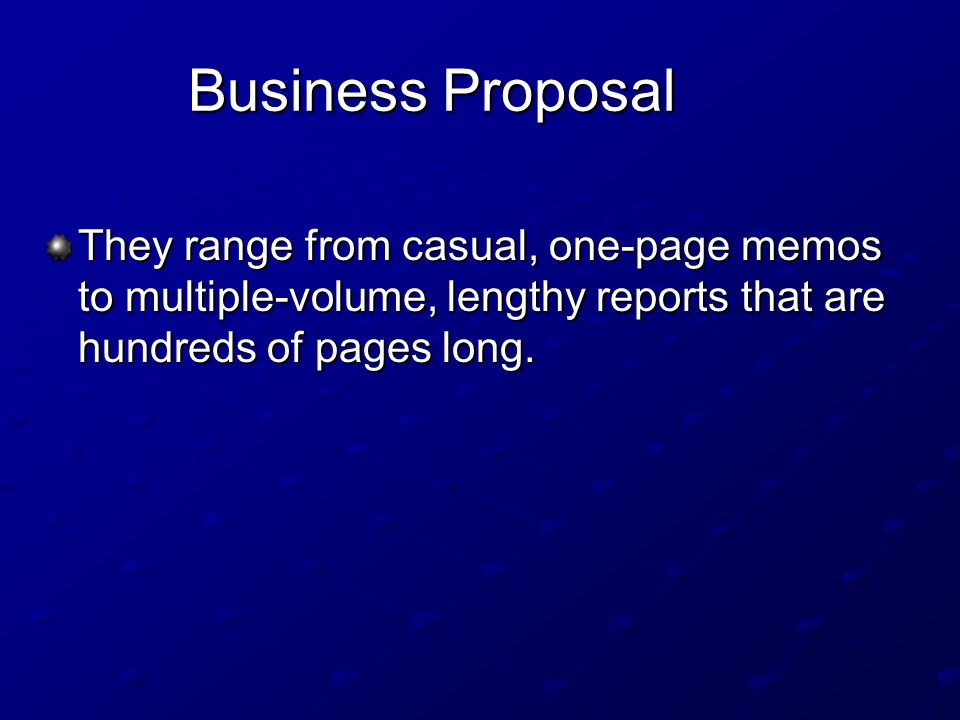 Business Proposal They range from casual, one-page memos to multiple-volume, lengthy reports that are hundreds of pages long.