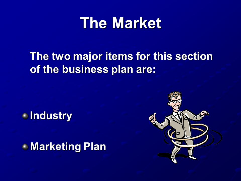 The Market The two major items for this section of the business plan are: Industry Marketing Plan