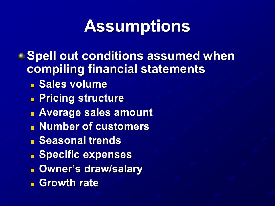 Assumptions Spell out conditions assumed when compiling financial statements. Sales volume. Pricing structure.