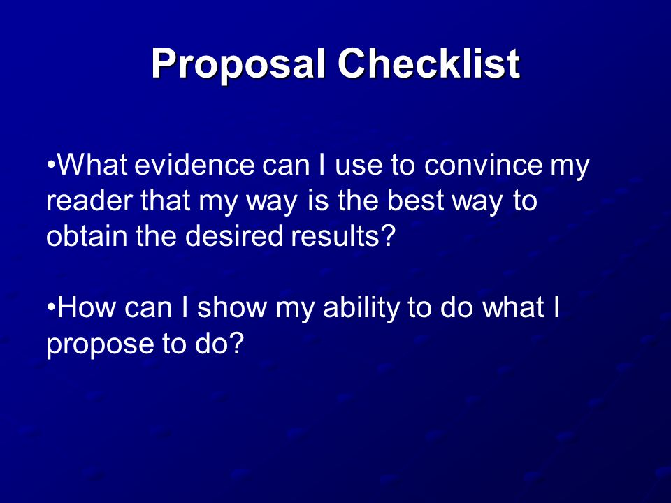 Proposal Checklist What evidence can I use to convince my reader that my way is the best way to obtain the desired results