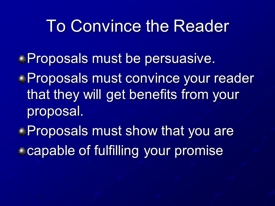 To Convince the Reader Proposals must be persuasive.