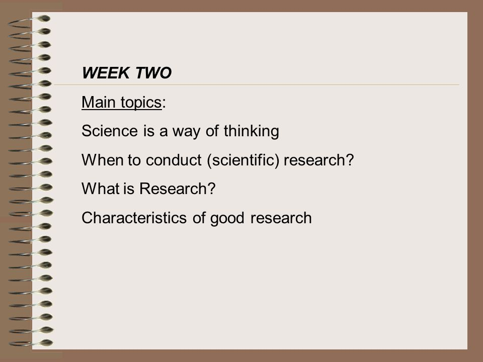 WEEK TWO Main topics: Science is a way of thinking. When to conduct (scientific) research What is Research