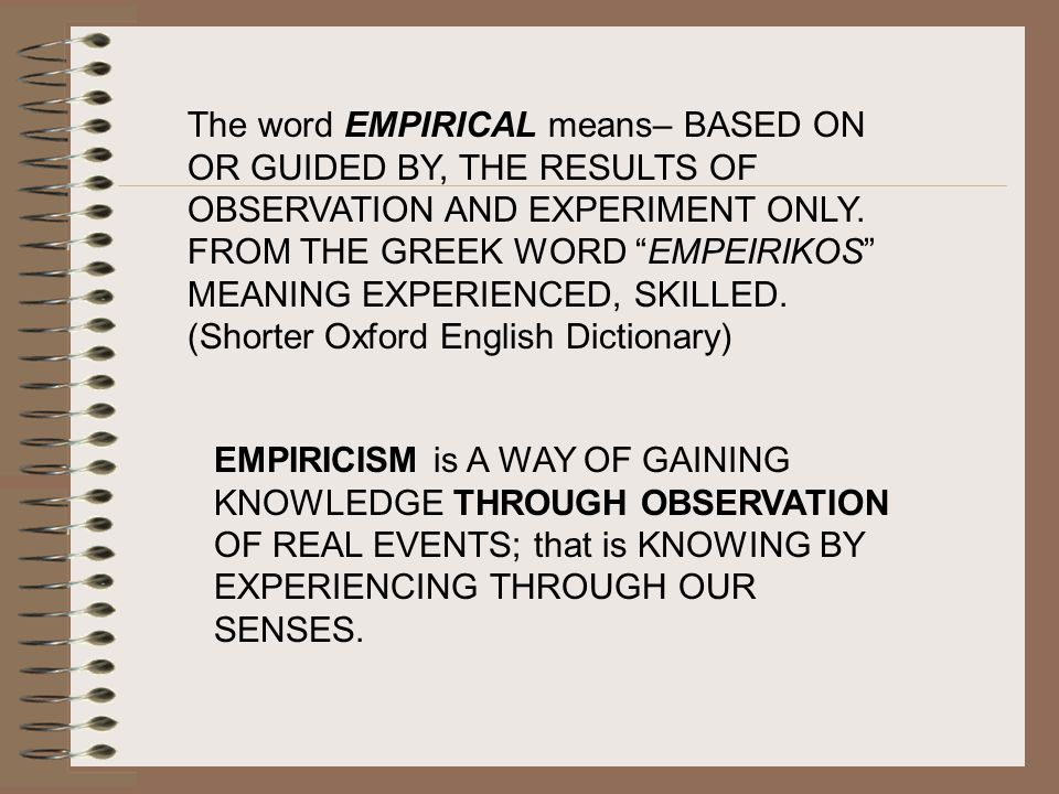 The word EMPIRICAL means– BASED ON OR GUIDED BY, THE RESULTS OF OBSERVATION AND EXPERIMENT ONLY. FROM THE GREEK WORD EMPEIRIKOS MEANING EXPERIENCED, SKILLED. (Shorter Oxford English Dictionary)