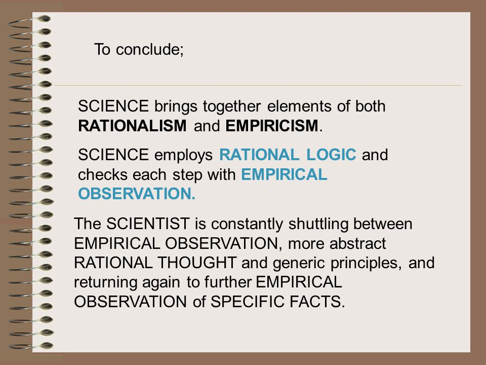 To conclude; SCIENCE brings together elements of both RATIONALISM and EMPIRICISM.