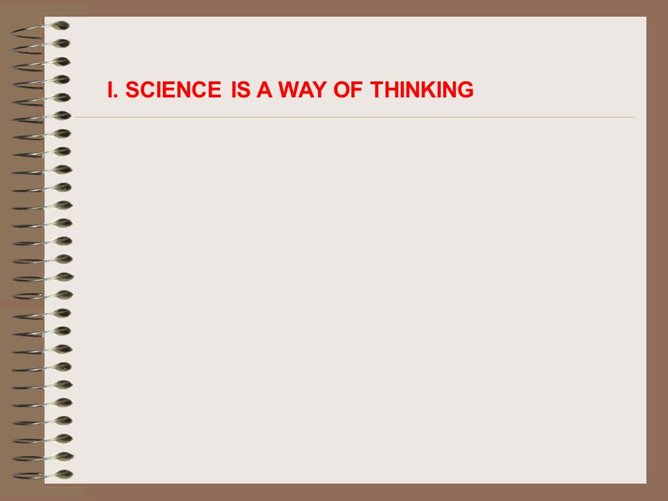 I. SCIENCE IS A WAY OF THINKING