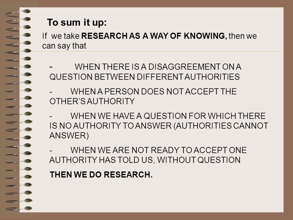 To sum it up: If we take RESEARCH AS A WAY OF KNOWING, then we can say that.