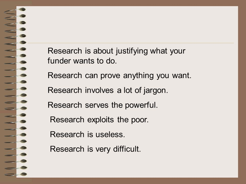 Research is about justifying what your funder wants to do. Research can prove anything you want.