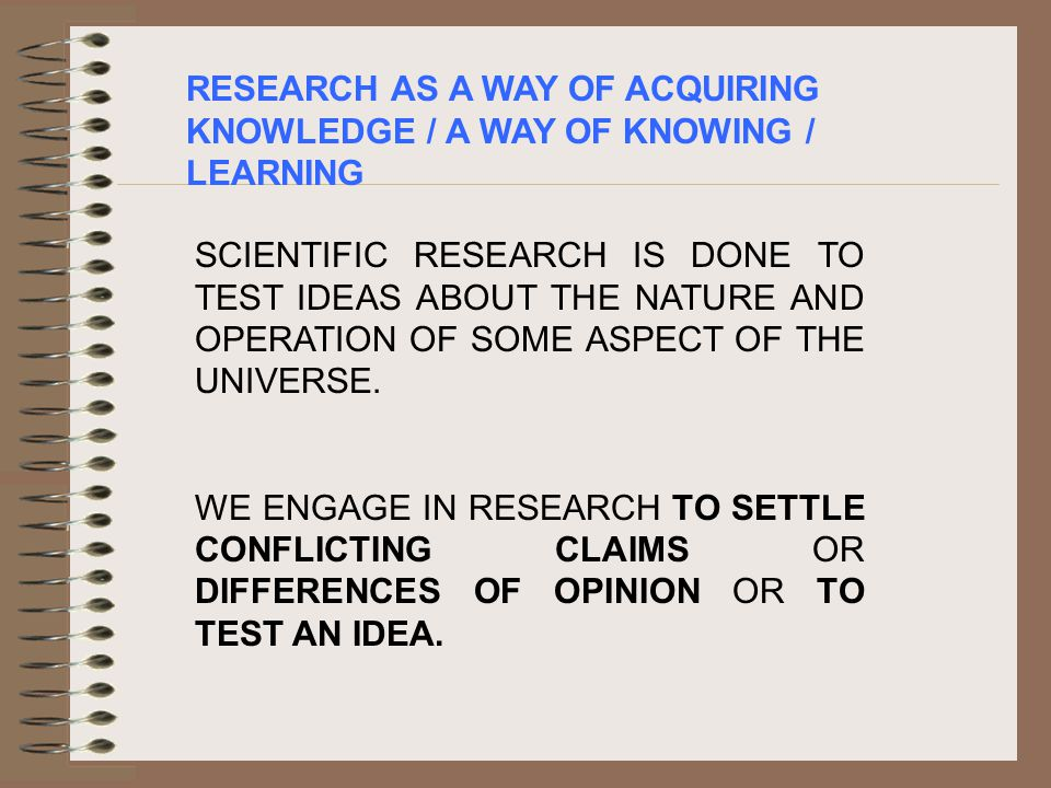 RESEARCH AS A WAY OF ACQUIRING KNOWLEDGE / A WAY OF KNOWING / LEARNING