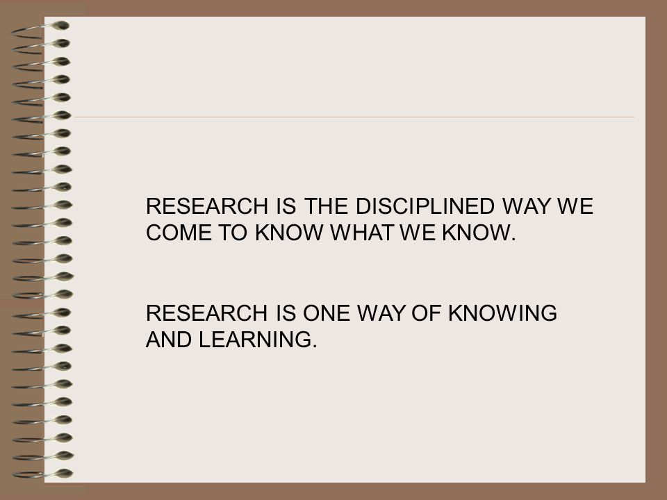 RESEARCH IS THE DISCIPLINED WAY WE COME TO KNOW WHAT WE KNOW.