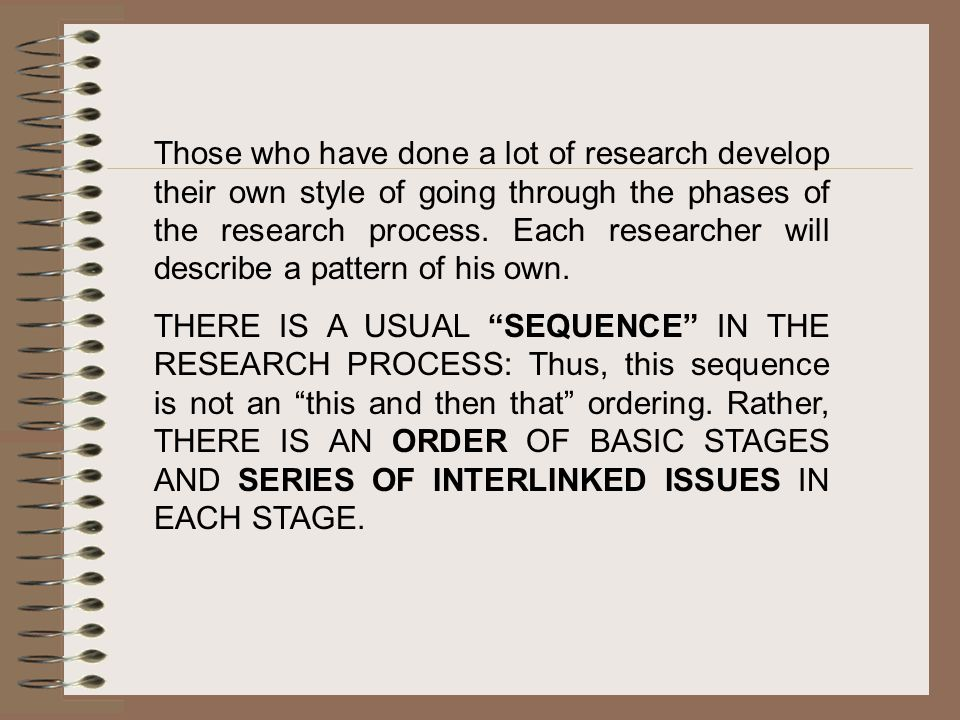 Those who have done a lot of research develop their own style of going through the phases of the research process. Each researcher will describe a pattern of his own.