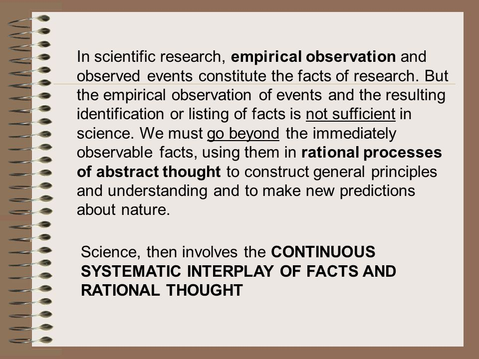 In scientific research, empirical observation and observed events constitute the facts of research. But the empirical observation of events and the resulting identification or listing of facts is not sufficient in science. We must go beyond the immediately observable facts, using them in rational processes of abstract thought to construct general principles and understanding and to make new predictions about nature.