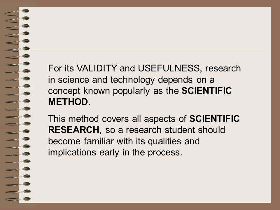 For its VALIDITY and USEFULNESS, research in science and technology depends on a concept known popularly as the SCIENTIFIC METHOD.