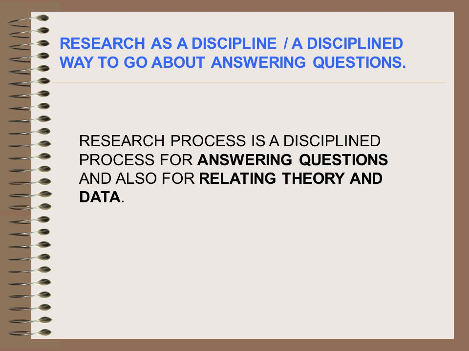 RESEARCH AS A DISCIPLINE / A DISCIPLINED WAY TO GO ABOUT ANSWERING QUESTIONS.