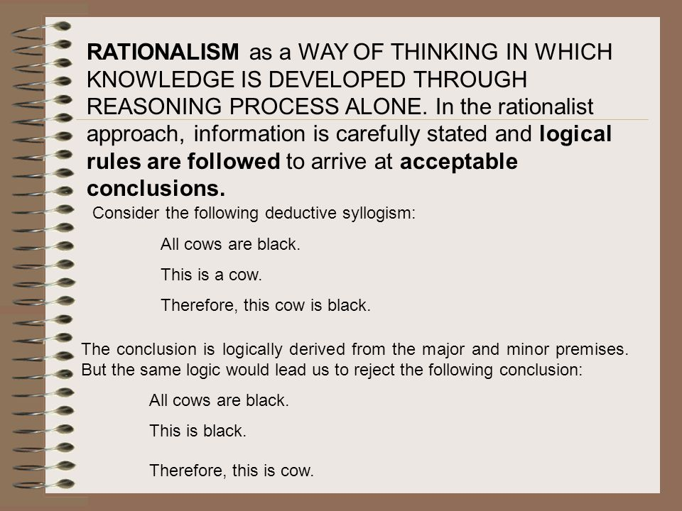 RATIONALISM as a WAY OF THINKING IN WHICH KNOWLEDGE IS DEVELOPED THROUGH REASONING PROCESS ALONE. In the rationalist approach, information is carefully stated and logical rules are followed to arrive at acceptable conclusions.