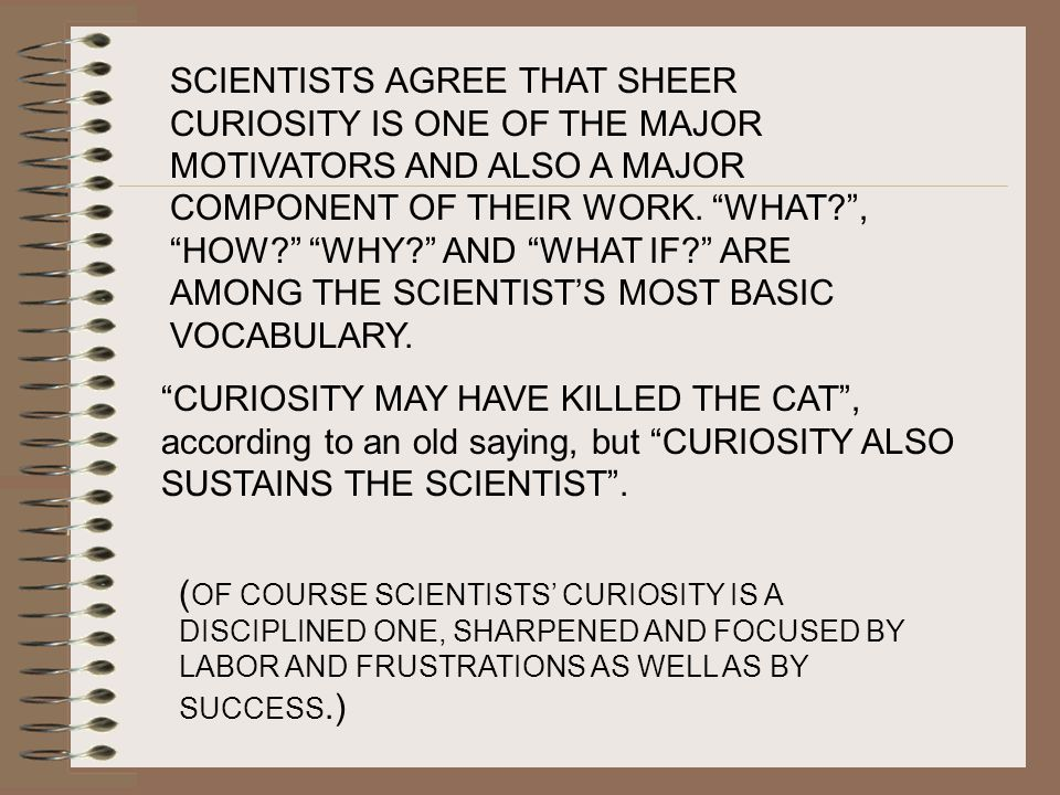 SCIENTISTS AGREE THAT SHEER CURIOSITY IS ONE OF THE MAJOR MOTIVATORS AND ALSO A MAJOR COMPONENT OF THEIR WORK. WHAT , HOW WHY AND WHAT IF ARE AMONG THE SCIENTIST'S MOST BASIC VOCABULARY.