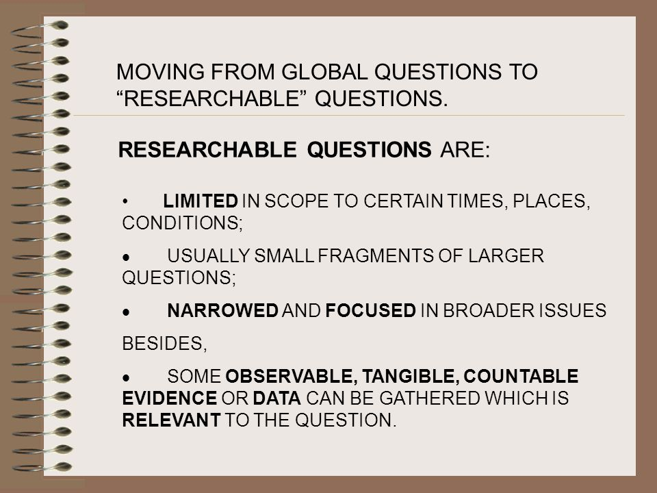 MOVING FROM GLOBAL QUESTIONS TO RESEARCHABLE QUESTIONS.