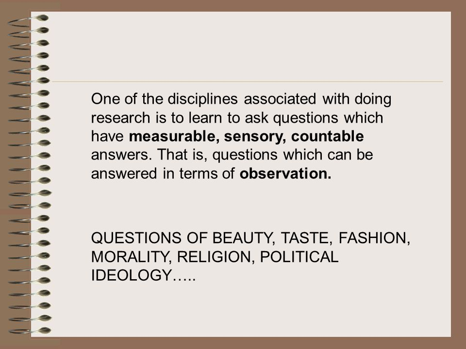 One of the disciplines associated with doing research is to learn to ask questions which have measurable, sensory, countable answers. That is, questions which can be answered in terms of observation.