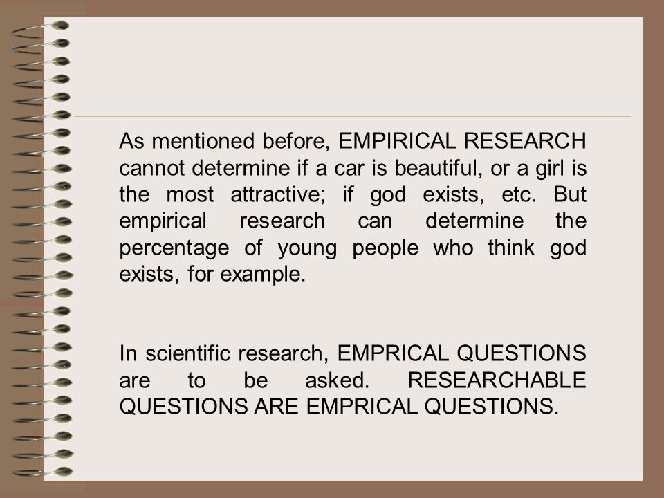 As mentioned before, EMPIRICAL RESEARCH cannot determine if a car is beautiful, or a girl is the most attractive; if god exists, etc. But empirical research can determine the percentage of young people who think god exists, for example.